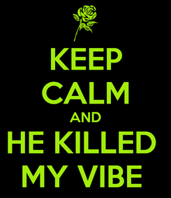 Poster: KEEP CALM AND HE KILLED  MY VIBE