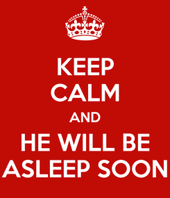 Poster: KEEP CALM AND HE WILL BE ASLEEP SOON