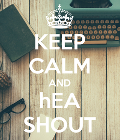 Poster: KEEP CALM AND hEA SHOUT