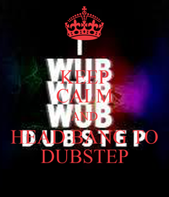 Poster: KEEP CALM AND HEAD BANG TO DUBSTEP