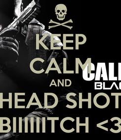 Poster: KEEP CALM AND HEAD SHOT BIIIIIITCH <3