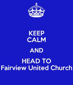 Poster: KEEP CALM AND HEAD TO Fairview United Church