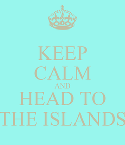 Poster: KEEP CALM AND HEAD TO THE ISLANDS
