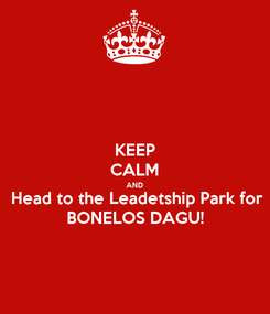 Poster: KEEP CALM AND Head to the Leadetship Park for BONELOS DAGU!