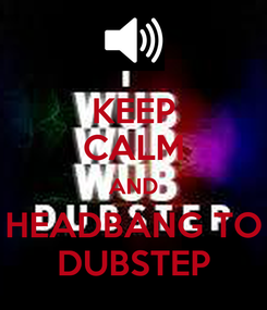 Poster: KEEP CALM AND HEADBANG TO DUBSTEP