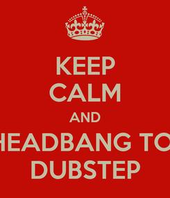 Poster: KEEP CALM AND HEADBANG TO  DUBSTEP