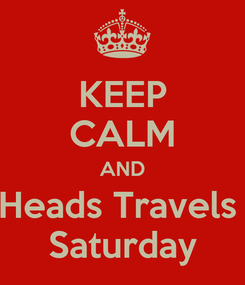 Poster: KEEP CALM AND Heads Travels  Saturday