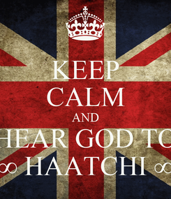 Poster: KEEP CALM AND HEAR GOD TO ∞ HAATCHI ∞