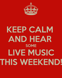 Poster: KEEP CALM  AND HEAR  SOME LIVE MUSIC THIS WEEKEND!