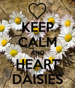Poster: KEEP CALM AND HEART DAISIES
