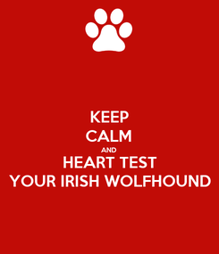 Poster: KEEP CALM AND HEART TEST YOUR IRISH WOLFHOUND