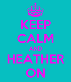 Poster: KEEP CALM AND HEATHER ON