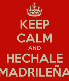 Poster: KEEP CALM AND HECHALE MADRILEÑA