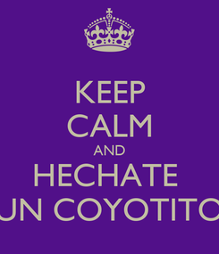 Poster: KEEP CALM AND HECHATE  UN COYOTITO