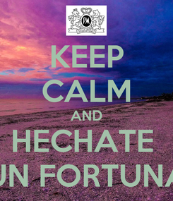 Poster: KEEP CALM AND HECHATE  UN FORTUNA