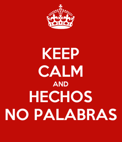 Poster: KEEP CALM AND HECHOS NO PALABRAS