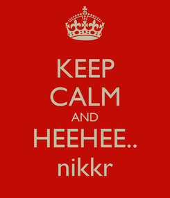 Poster: KEEP CALM AND HEEHEE.. nikkr