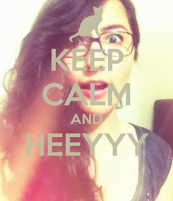 Poster: KEEP CALM AND HEEYYY