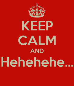Poster: KEEP CALM AND Hehehehe...