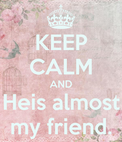 Poster: KEEP CALM AND Heis almost my friend.