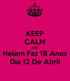 Poster: KEEP CALM AND Helem Faz 18 Anos Dia 12 De Abril