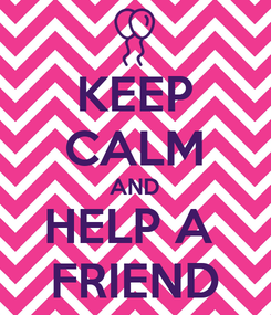 Poster: KEEP CALM AND HELP A  FRIEND