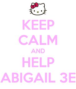 Poster: KEEP CALM AND HELP ABIGAIL 3E