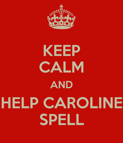 Poster: KEEP CALM AND HELP CAROLINE SPELL