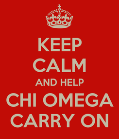 Poster: KEEP CALM AND HELP CHI OMEGA CARRY ON