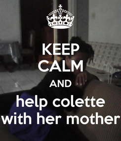 Poster: KEEP CALM AND help colette with her mother