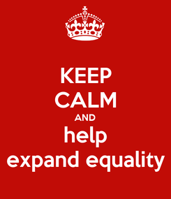 Poster: KEEP CALM AND help expand equality