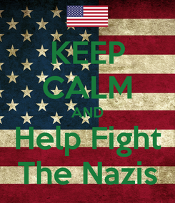 Poster: KEEP CALM AND Help Fight The Nazis