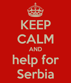 Poster: KEEP CALM AND help for Serbia