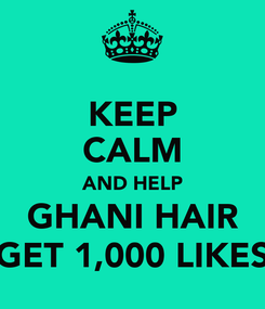 Poster: KEEP CALM AND HELP GHANI HAIR GET 1,000 LIKES