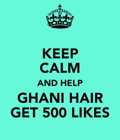 Poster: KEEP CALM AND HELP GHANI HAIR GET 500 LIKES