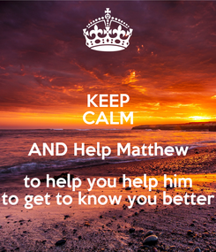 Poster: KEEP CALM AND Help Matthew to help you help him to get to know you better