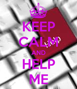 Poster: KEEP CALM AND HELP ME