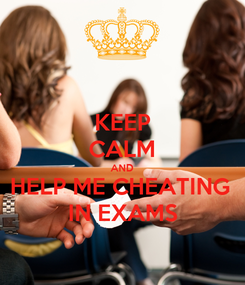 Poster: KEEP CALM AND HELP ME CHEATING  IN EXAMS