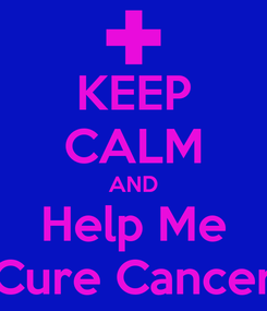 Poster: KEEP CALM AND Help Me Cure Cancer