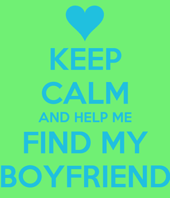 Poster: KEEP CALM AND HELP ME FIND MY BOYFRIEND