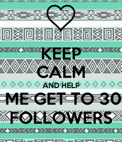 Poster: KEEP CALM AND HELP  ME GET TO 30 FOLLOWERS