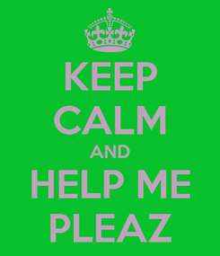 Poster: KEEP CALM AND HELP ME PLEAZ