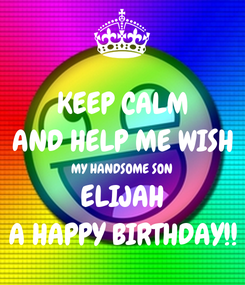 Poster: KEEP CALM AND HELP ME WISH MY HANDSOME SON ELIJAH A HAPPY BIRTHDAY!!