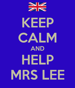 Poster: KEEP CALM AND HELP MRS LEE