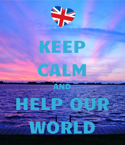 Poster: KEEP CALM AND HELP OUR WORLD