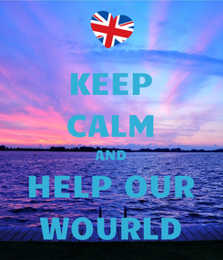Poster: KEEP CALM AND HELP OUR WOURLD