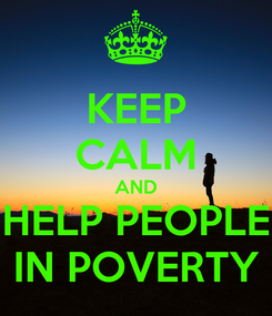 Poster: KEEP CALM AND HELP PEOPLE IN POVERTY