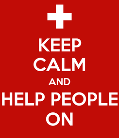 Poster: KEEP CALM AND HELP PEOPLE ON
