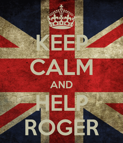 Poster: KEEP CALM AND HELP ROGER