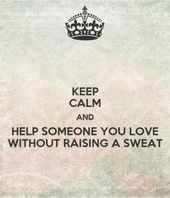 Poster: KEEP CALM AND HELP SOMEONE YOU LOVE WITHOUT RAISING A SWEAT